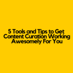 5 Tools and Tips to Get Content Curation Working Awesomely For You