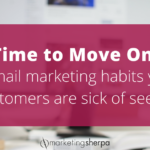 Time to Move On: Three email marketing habits your customers are sick of seeing